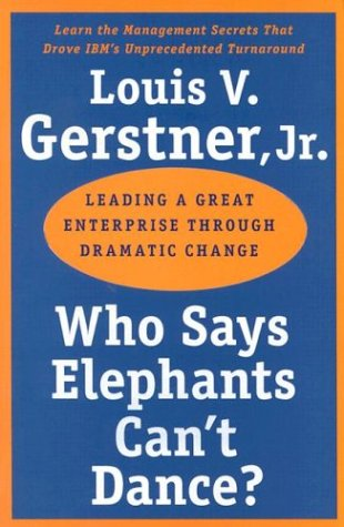 Who Says Elephants Can't Dance?: Leading a Great Enterprise Though Dramatic Change
