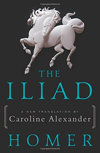 The Iliad (A New Translation by Caroline Alexander)