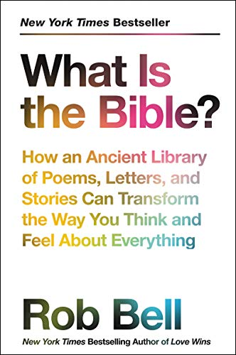 What Is the Bible? How an Ancient Library of Poems, Letters, and Stories Can Transform the Way You Think and Feel About Everything