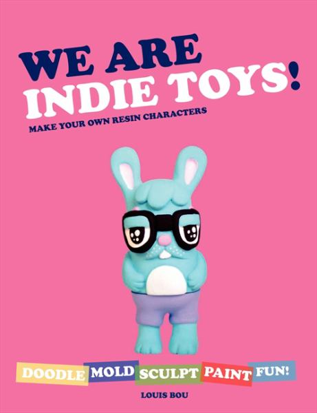 We Are Indie Toys!: Make Your Own Resin Characters