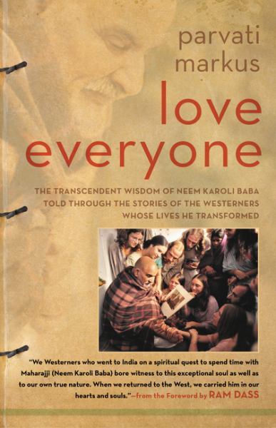 Love Everyone - The Transcendent Wisdom of Neem Karoli Baba Told Through the Stories of the Westerners Whose Lives He Transformed
