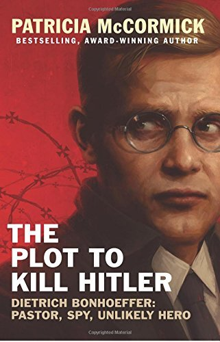 The Plot to Kill Hitler: Dietrich Bonhoeffer: Pastor, Spy, Unlikely Hero