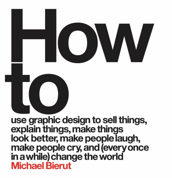 How to Use Graphic Design to Sell Things, Explain Things, Make Things Look Better, Make People Laugh, Make People Cry, and (Every Once in a While) Cha