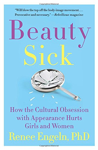 Beauty Sick: How the Cultural Obsession with Appearance Hurts Girls and Women