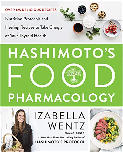 Hashimoto's Food Pharmacology: Nutrition Protocols and Healing Recipes to Take Charge of Your Thyroid Health