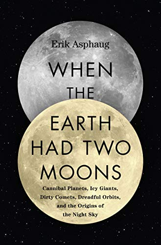When the Earth Had Two Moons: Cannibal Planets, Icy Giants, Dirty Comets, Dreadful Orbits, and the Origins of the Night Sky