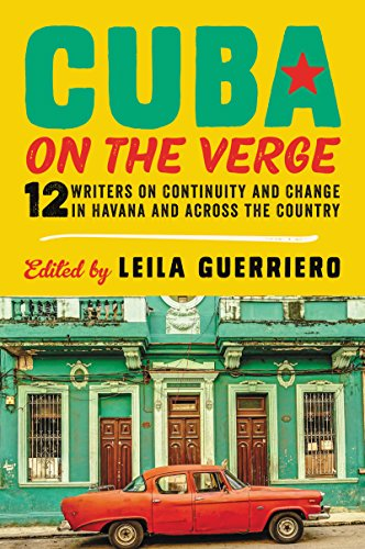 Cuba on the Verge: 12 Writers on Continuity and Change in Havana and Across the Country