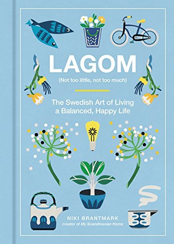 Lagom (Not too Little, Not too Much) The Swedish Art of Living a Balanced, Happy Life