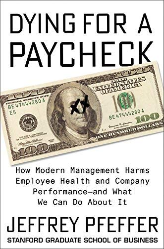 Dying for a Paycheck: How Modern Management Harms Employee Health and Company Performance-and What We Can Do About It