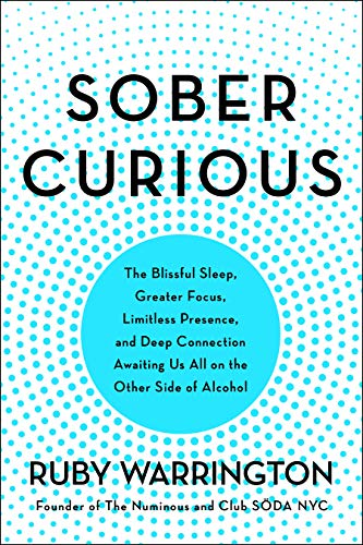 Sober Curious: The Blissful Sleep, Greater Focus, Limitless Presence, and Deep Connection Awaiting Us All on the Other Side of Alcohol