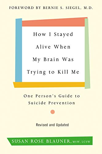How I Stayed Alive When My Brain Was Trying to Kill Me: One Person's Guide to Suicide Prevention (Revised and Updated)