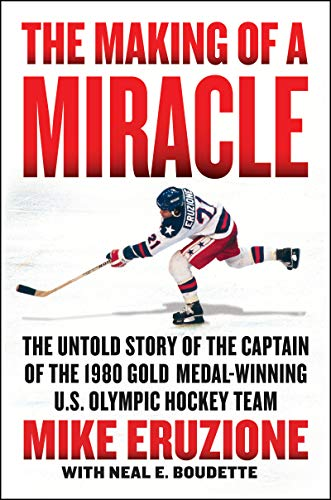 The Making of a Miracle: The Untold Story of the Captain of the 1980 Gold Medal - Winning U.S. Olympic Hockey Team