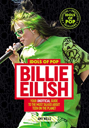 Idols of Pop: Billie Eilish - Your Unofficial Guide to the Most Talked About Teen on the Planet