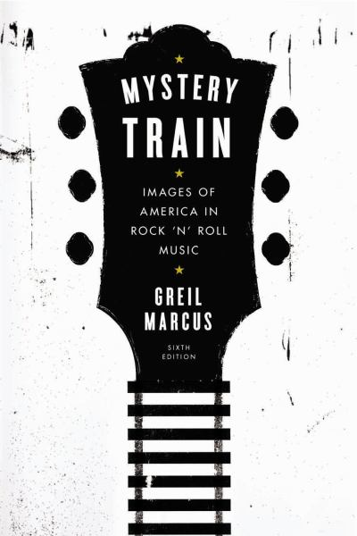 Mystery Train: Images of America in Rock 'n' Roll Music (6th Edition)