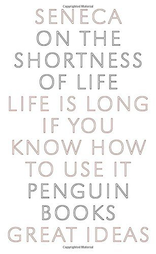 On the Shortness of Life: Life Is Long if You Know How to Use It (Penguin Great Ideas)