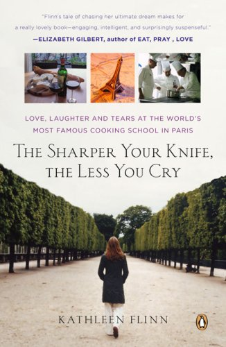 The Sharper Your Knife, the Less You Cry: Love, Laughter, and Tears in Paris at the World's Most Famous Cooking School