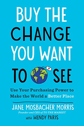 Buy the Change You Want to See: Use Your Purchasing Power to Make the World a Better Place