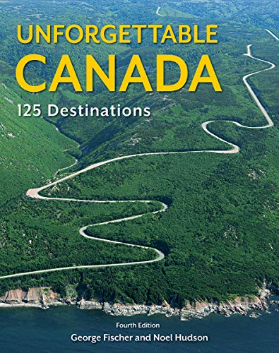 Unforgettable Canada: 125 Destinations (Fourth Edition)