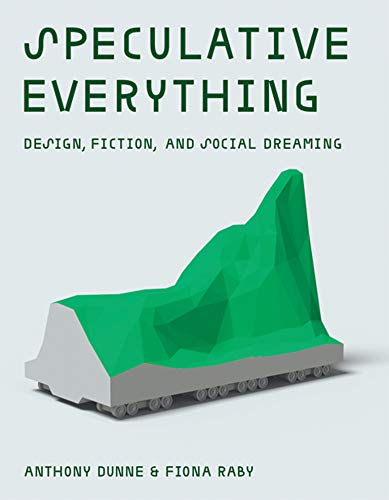 Speculative Everything: Design, Fiction, and Social Dreaming