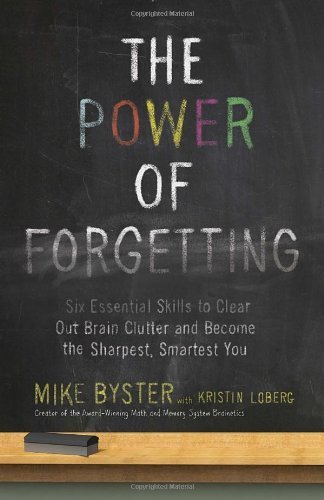 The Power of Forgetting: Six Essential Skills to Clear Out Brain Clutter and Become the Sharpest, Smartest You