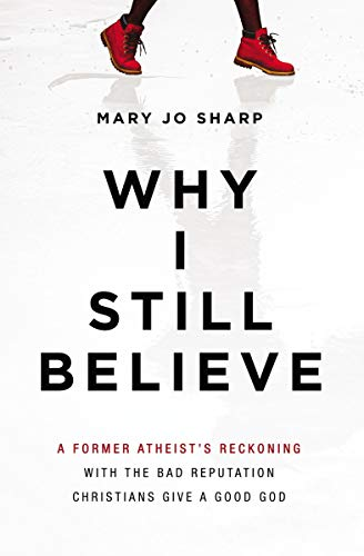 Why I Still Believe: A Former Atheist's Reckoning with the Bad Reputation Christians Give a Good God