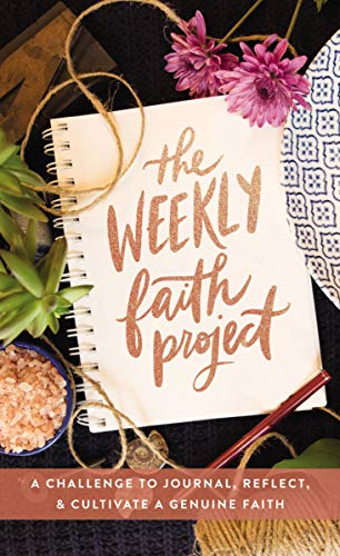 The Weekly Faith Project - A Challenge to Journal, Reflect, and Cultivate a Genuine Faith