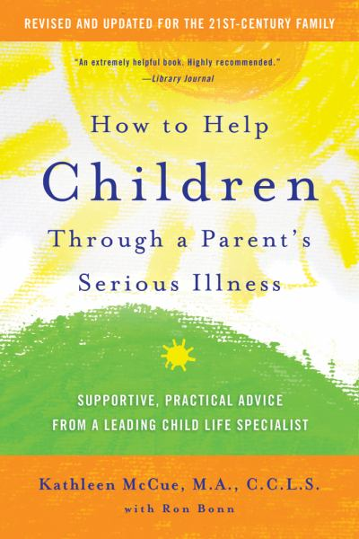 How to Help Children Through a Parent's Serious Illness: Supportive, Practical Advice from a Leading Child Life Specialist (Revised and Updated)
