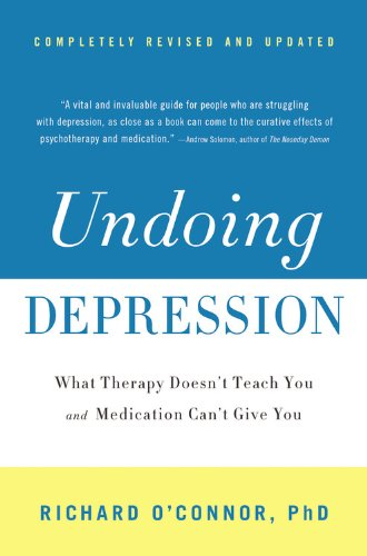 Undoing Depression: What Therapy Doesn't Teach You and Medication Can't Give You (Revised and Updated)
