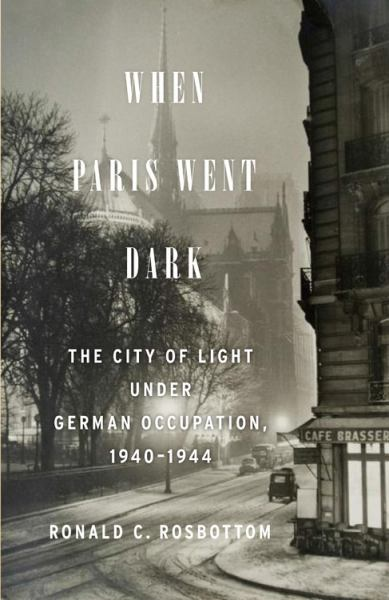 When Paris Went Dark: The City of Light Under German Occupation, 1940-1944
