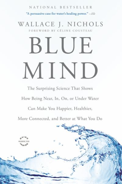 Blue Mind: The Surprising Science That Shows How Being Near, In, On, or Under Water Can Make You Happier, Healthier, More Connected and Better at What
