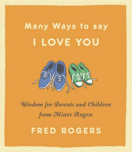 Many Ways to Say I Love You: Wisdom for Parents and Children from Mister Rogers