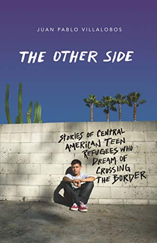 The Other Side: Stories of Central American Teen Refugees Who Dream of Crossing the Border