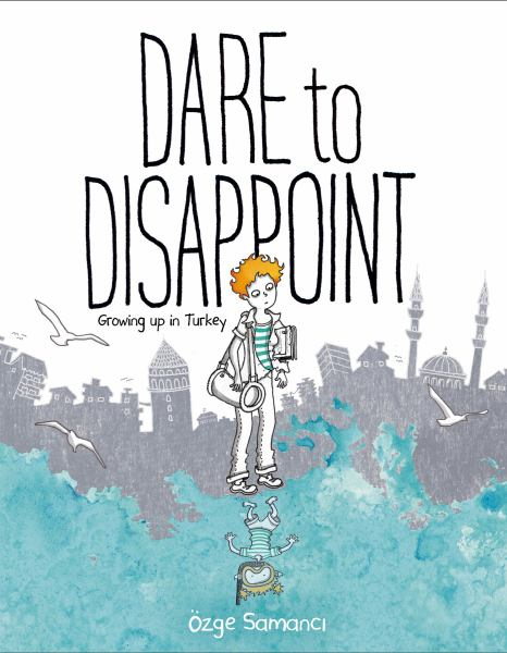 Dare to Disappoint - Growing Up in Turkey