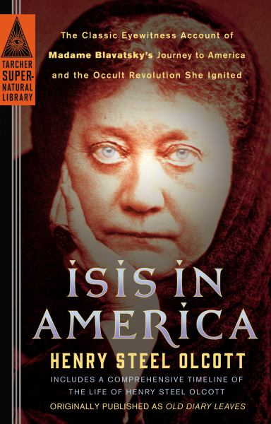 Isis in America: The Classic Eyewitness Account of Madame Blavatsky's Journey to America and the Occult Revolution She Ignited