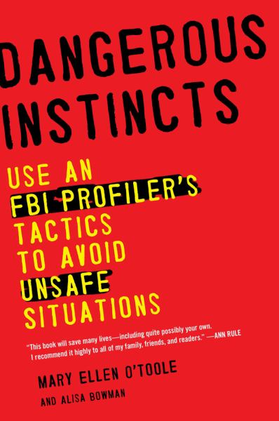 Dangerous Instincts: Using an FBI Profiler's Tactics to Avoid Unsafe Situations