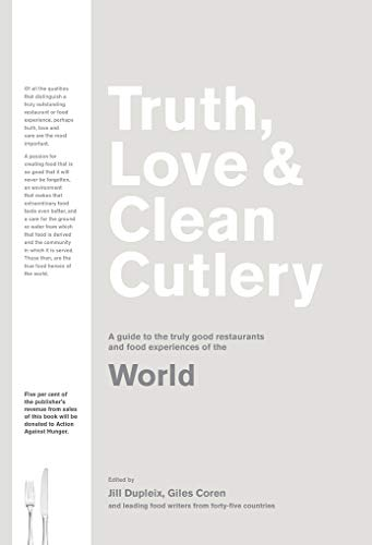 World: A Guide to the Truly Good Restaurants and Food Experiences of the World (Truth, Love & Cutlery)