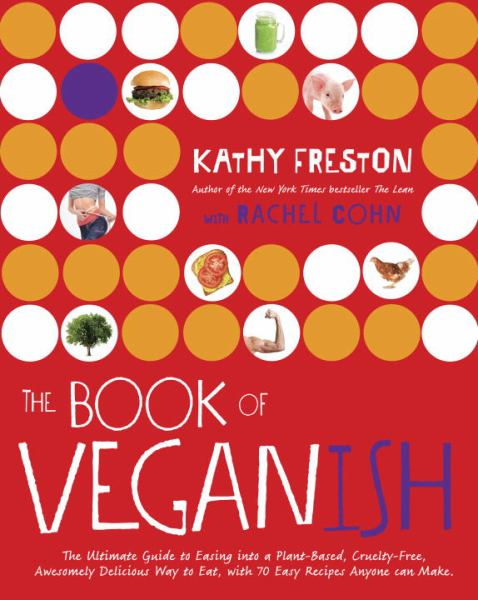 The Book of Veganish: The Ultimate Guide to Easing into a Plant-Based, Cruelty-Free, Awesomely Delicious Way to Eat