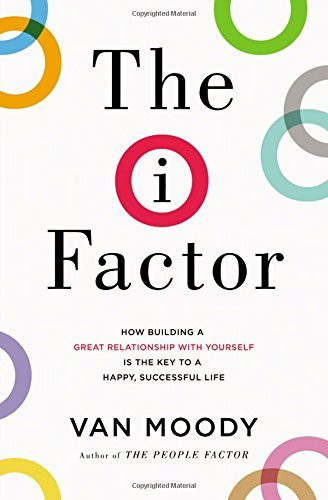 The I Factor: How Building a Great Relationship with Yourself Is the Key to a Happy, Successful Life