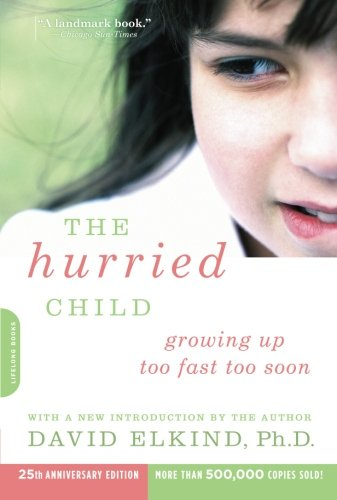 The Hurried Child: Growing Up Too Fast Too Soon (25th Anniversary Edition)