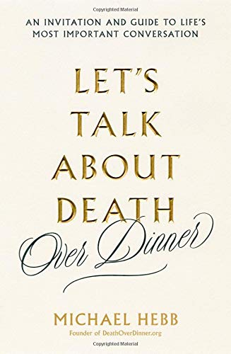 Let's Talk About Death (over Dinner) An Invitation and Guide to Life's Most Important Conversation