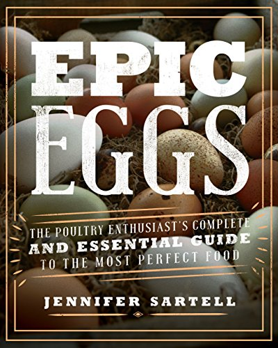 Epic Eggs: The Poultry Enthusiast's Complete and Essential Guide to the Most Perfect Food
