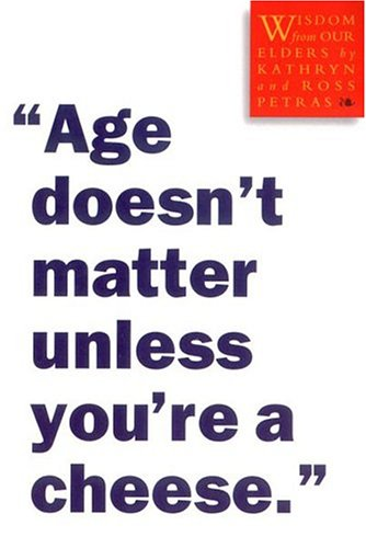 """Age Doesn't Matter Unless You're a Cheese."""