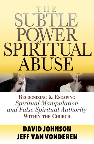 The Subtle Power of Spiritual Abuse: Recognizing and Escaping Spirtual Manipulation and False Spiritual Authority Within the Church