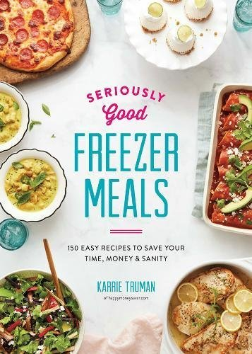 Seriously Good Freezer Meals: 150 Easy Recipes to Save Your Time, Money and Sanity