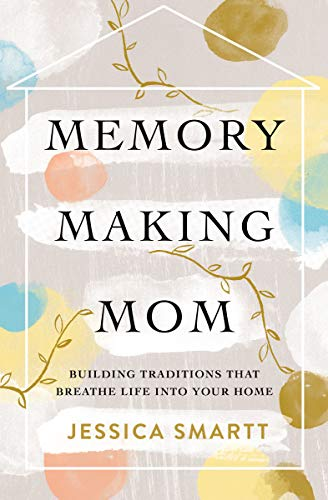 Memory Making Mom: Building Traditions That Breathe Life Into Your Home