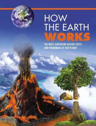 How the Earth Works: An Illustrated Guide to the Wonders of Our Planet (How Things Work)