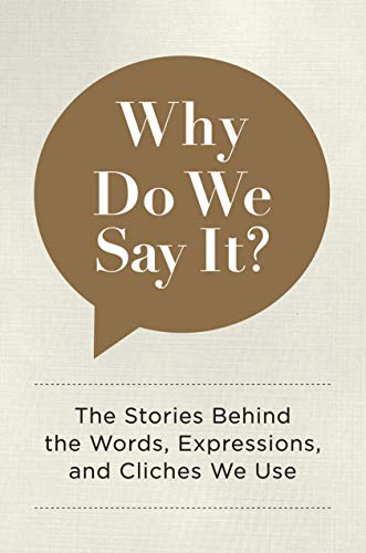 Why Do We Say It? The Stories Behind the Words, Expressions, and Cliches We Use