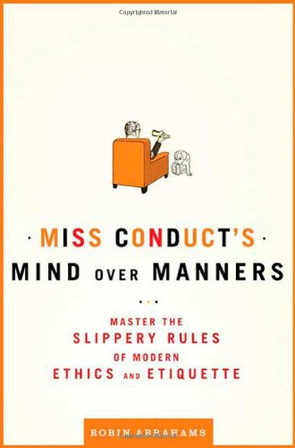 Miss Conduct's Mind Over Manners: Master the Slippery Rules of Modern Ethics and Etiquette