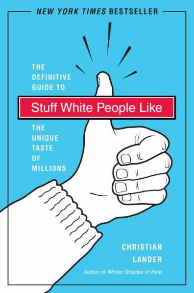 Stuff White People Like: The Definitive Guide to the Unique Taste of Millions