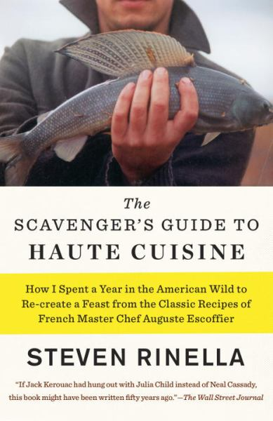 The Scavenger's Guide to Haute Cuisine - How I Spent a Year in the American Wild to Re-create a Feast from the Classic Recipes of French Master Chef A